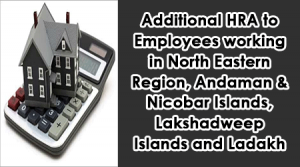 Additional HRA to Employees working in North Eastern Region, Andaman & Nicobar Islands, Lakshadweep Islands and Ladakh