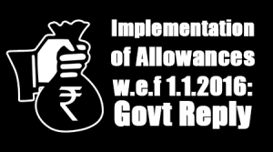 Implementation of Allowances w.e.f 1.1.2016: Govt Reply