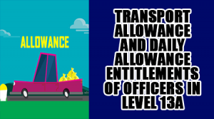 Transport-Allowance-and-Daily-Allowance-entitlements-of-Officers-in-Level-13A