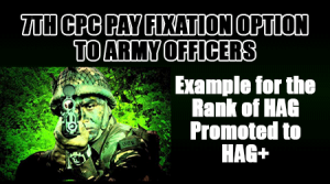 7th CPC Pay Fixation Option to Army Officers – Example for the Rank of HAG Promoted to HAG+