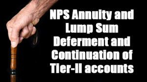 NPS Annuity and Lump Sum Deferment and Continuation of Tier-II accounts
