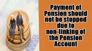 Payment of Pension should not be stopped due to non-linking of the Pension account