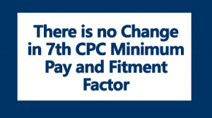 There is no Change in 7th CPC Minimum Pay and Fitment Factor